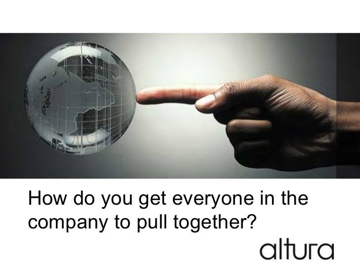 How do you get everyone in thecompany to pull together?