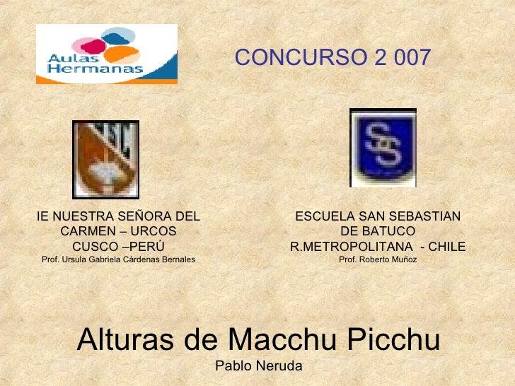 Alturas de Macchu Picchu Pablo Neruda CONCURSO 2 007 IE NUESTRA SEÑORA DEL CARMEN – URCOS CUSCO –PERÚ Prof. Ursula Gabriel...