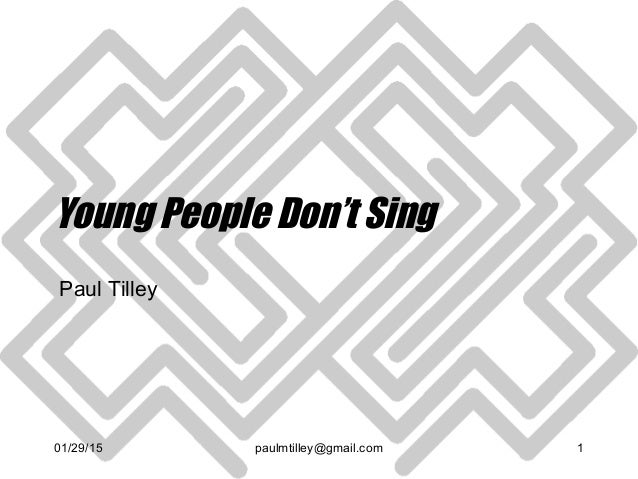 01/29/15 paulmtilley@gmail.com 1 Young People Don't Sing Paul Tilley