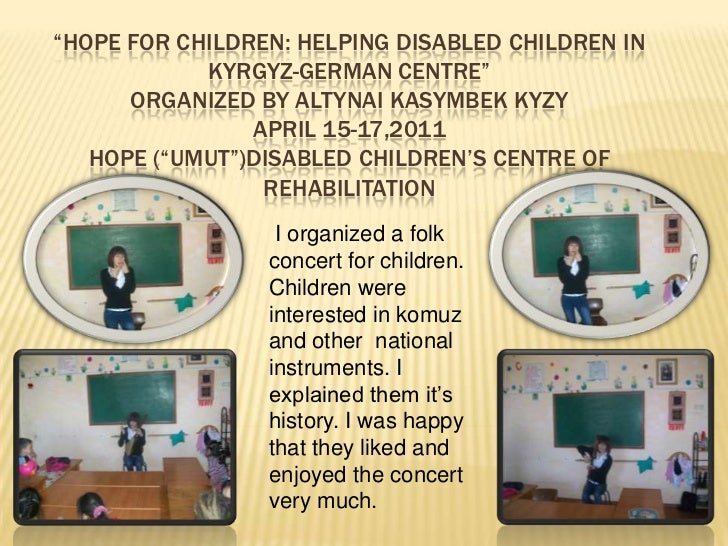 """""""Hope for children: Helping disabled Children in Kyrgyz-German centre""""Organized by AltynaiKasymbekkyzyApril 15-17,2011Hope..."""