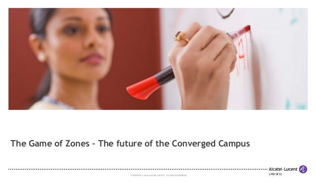 COPYRIGHT © 2014 ALCATEL-LUCENT. ALL RIGHTS RESERVED. The Game of Zones – The future of the Converged Campus This is a pla...