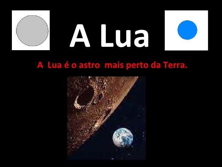 A Lua A  Lua é o astro  mais perto da Terra.