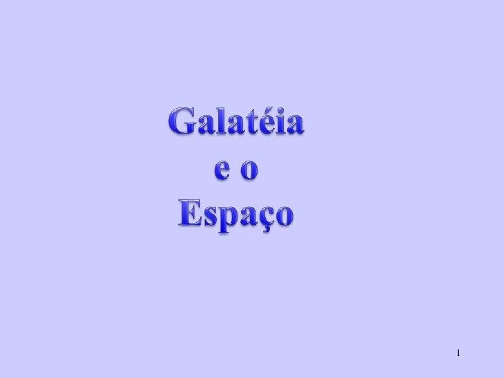 1<br />Galatéia<br />e o<br />Espaço <br />