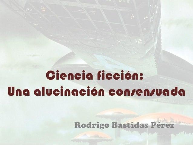 Ciencia ficción:Una alucinación consensuada          Rodrigo Bastidas Pérez