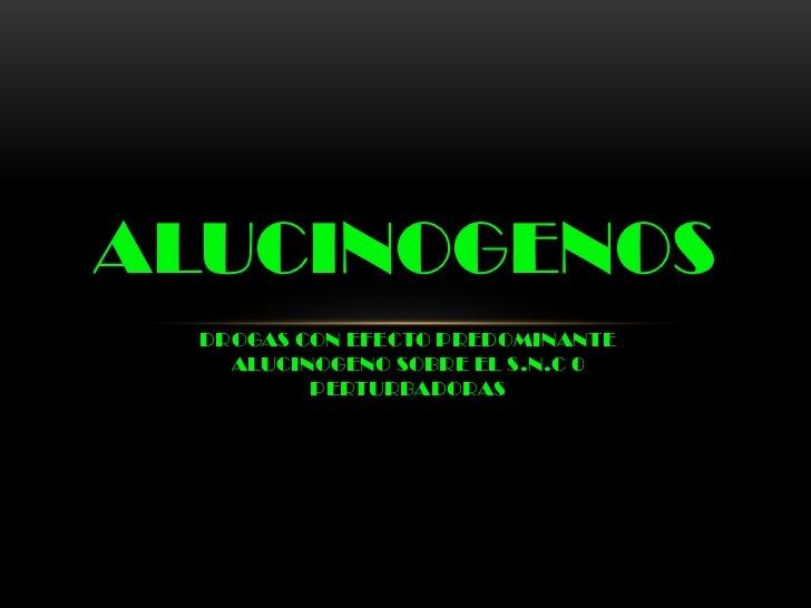 ALUCINOGENOS  DROGAS CON EFECTO PREDOMINANTE    ALUCINOGENO SOBRE EL S.N.C 0          PERTURBADORAS
