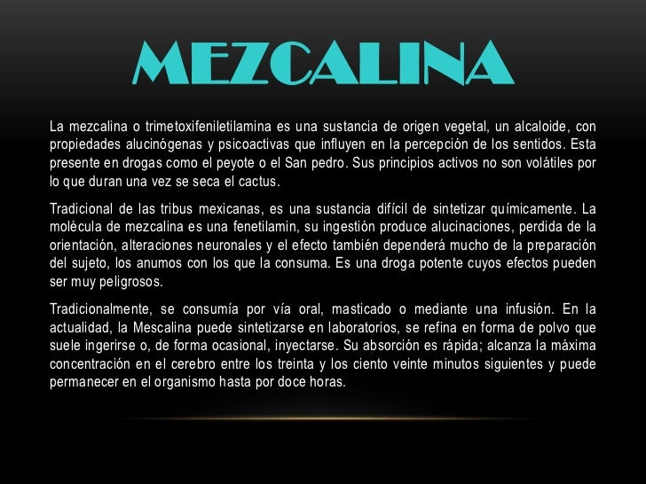 MEZCALINALa mezcalina o trimetoxifeniletilamina es una sustancia de origen vegetal, un alcaloide, conpropiedades alucinóge...