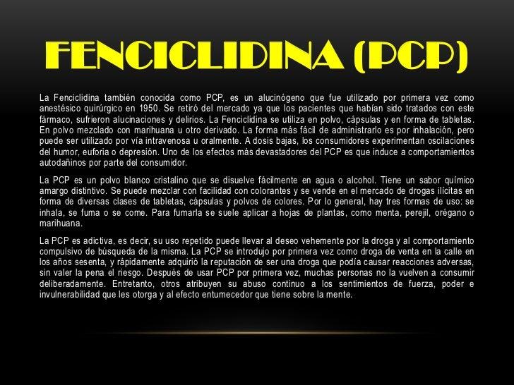 FENCICLIDINA (PCP)La Fenciclidina también conocida como PCP, es un alucinógeno que fue utilizado por primera vez comoanest...