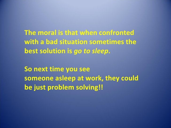 <ul><li>The moral is that when confronted with a bad situation sometimes the best solution is go to sleep .  So next t...