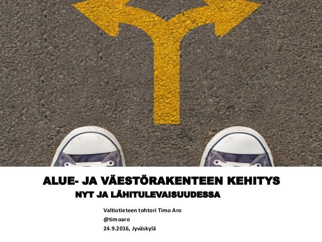 ALUE- JA VÄESTÖRAKENTEEN KEHITYS NYT JA LÄHITULEVAISUUDESSA Valtiotieteen tohtori Timo Aro @timoaro 24.9.2016, Jyväskylä
