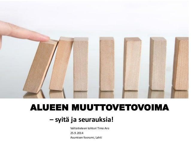 ALUEEN MUUTTOVETOVOIMA – syitä ja seurauksia!  Valtiotieteen tohtori Timo Aro  25.9.2014  Asumisen foorumi, Lahti