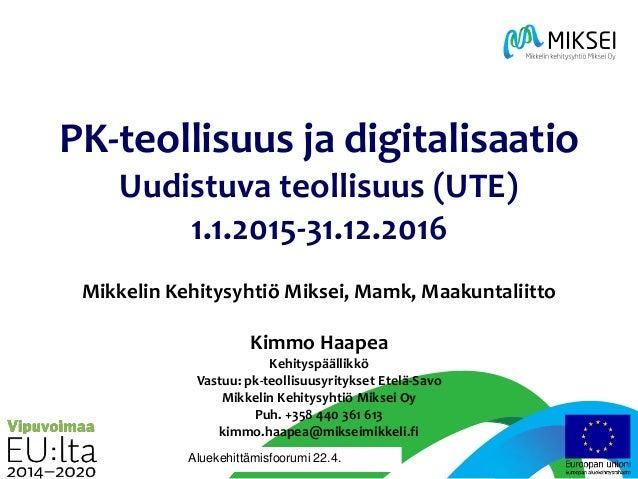 | 21.4.2016 mikseimikkeli.fi PK-teollisuus ja digitalisaatio Uudistuva teollisuus (UTE) 1.1.2015-31.12.2016 Mikkelin Kehit...