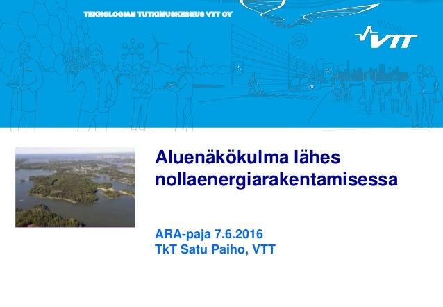 TEKNOLOGIAN TUTKIMUSKESKUS VTT OY Aluenäkökulma lähes nollaenergiarakentamisessa ARA-paja 7.6.2016 TkT Satu Paiho, VTT