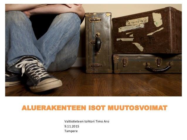 ALUERAKENTEEN ISOT MUUTOSVOIMAT Val$o$eteen  tohtori  Timo  Aro   9.11.2015   Tampere