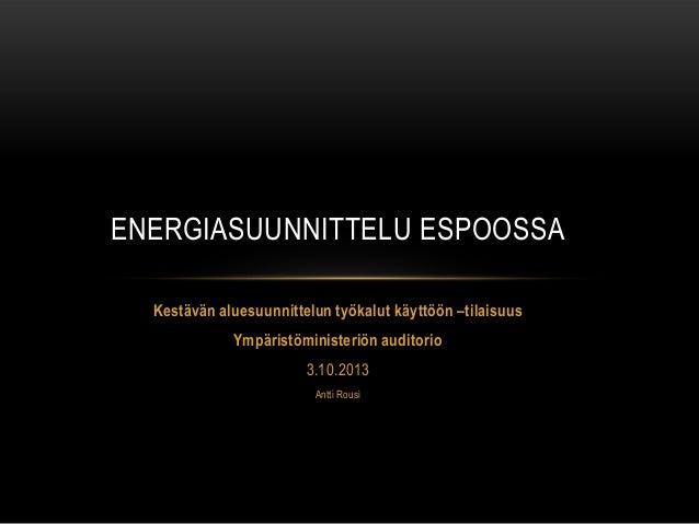 Kestävän aluesuunnittelun työkalut käyttöön –tilaisuus Ympäristöministeriön auditorio 3.10.2013 Antti Rousi ENERGIASUUNNIT...