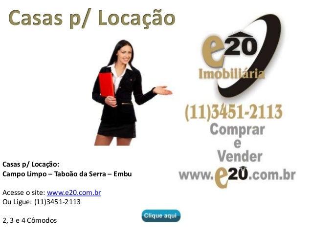 Casas p/ Locação: Campo Limpo – Taboão da Serra – Embu Acesse o site: www.e20.com.br Ou Ligue: (11)3451-2113 2, 3 e 4 Cômo...
