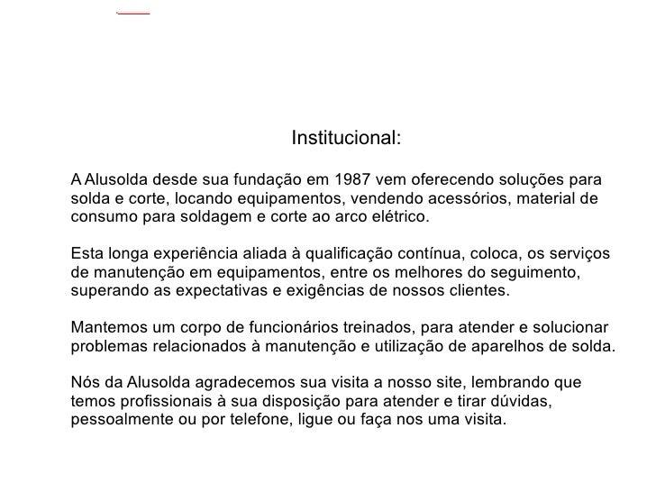 Institucional: <ul><li>A Alusolda desde sua fundação em 1987 vem oferecendo soluções para solda e corte, locando equipamen...
