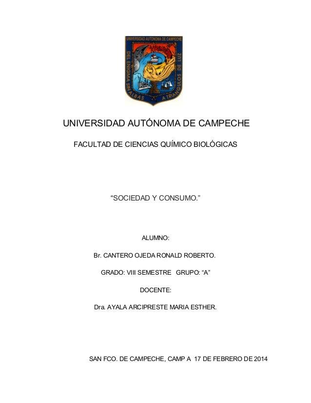 """UNIVERSIDAD AUTÓNOMA DE CAMPECHE FACULTAD DE CIENCIAS QUÍMICO BIOLÓGICAS  """"SOCIEDAD Y CONSUMO.""""  ALUMNO: Br. CANTERO OJEDA..."""