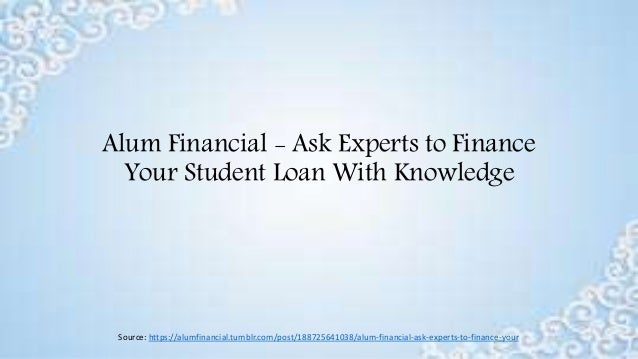 Alum Financial - Ask Experts to Finance Your Student Loan With Knowledge Source: https://alumfinancial.tumblr.com/post/188...
