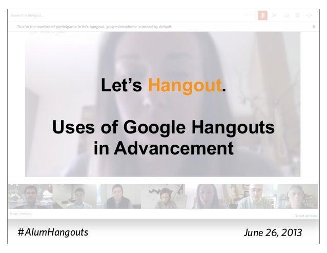 Let's Hangout.Uses of Google Hangoutsin Advancement#AlumHangouts June 26, 2013
