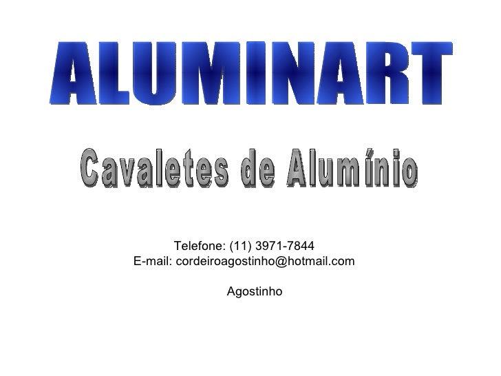 ALUMINART Cavaletes de Alumínio Telefone: (11) 3971-7844 E-mail: cordeiroagostinho@hotmail.com Agostinho