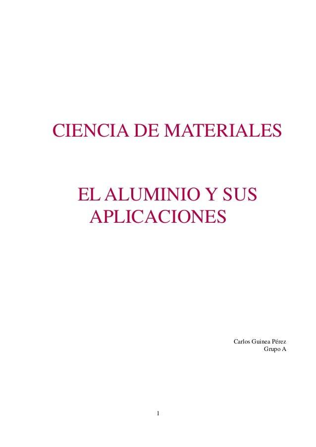 CIENCIA DE MATERIALES  EL ALUMINIO Y SUS   APLICACIONES                Carlos Guinea Pérez                           Grupo...