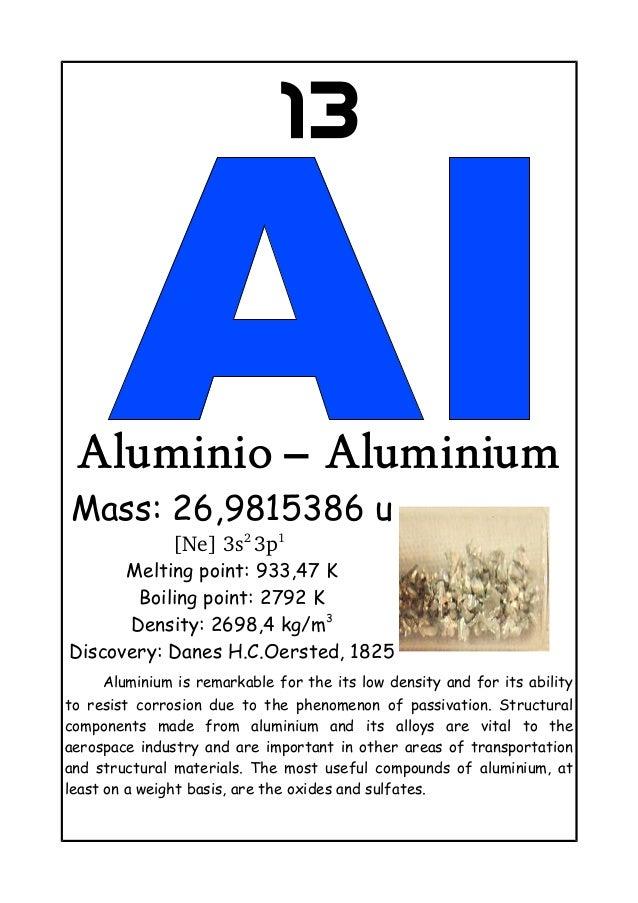 13Aluminio – AluminiumMass: 26,9815386 u[Ne]3s23p1Melting point: 933,47 KBoiling point: 2792 KDensity: 2698,4 kg/m3Disc...