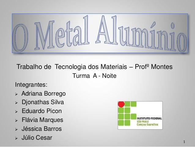 Trabalho de Tecnologia dos Materiais – Profº Montes Turma A - Noite Integrantes:  Adriana Borrego  Djonathas Silva  Edu...