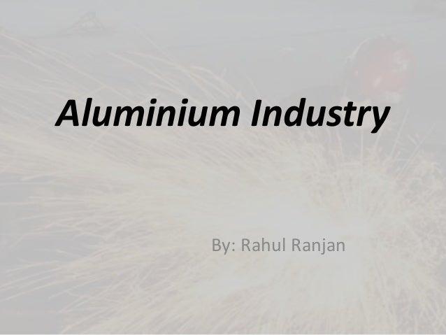 Aluminium Industry By: Rahul Ranjan