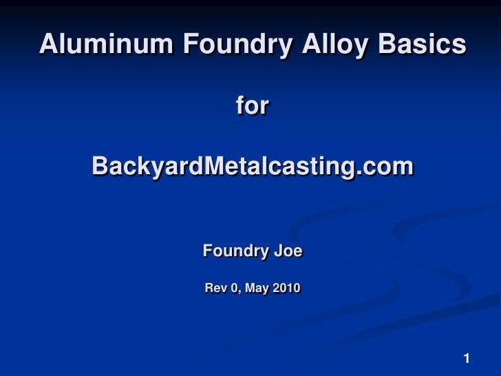 1<br />Aluminum Foundry Alloy Basicsfor BackyardMetalcasting.com Foundry JoeRev 0, May 2010<br />