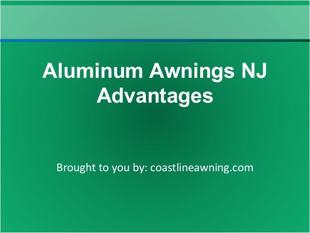 Brought to you by: coastlineawning.com Aluminum Awnings NJ Advantages