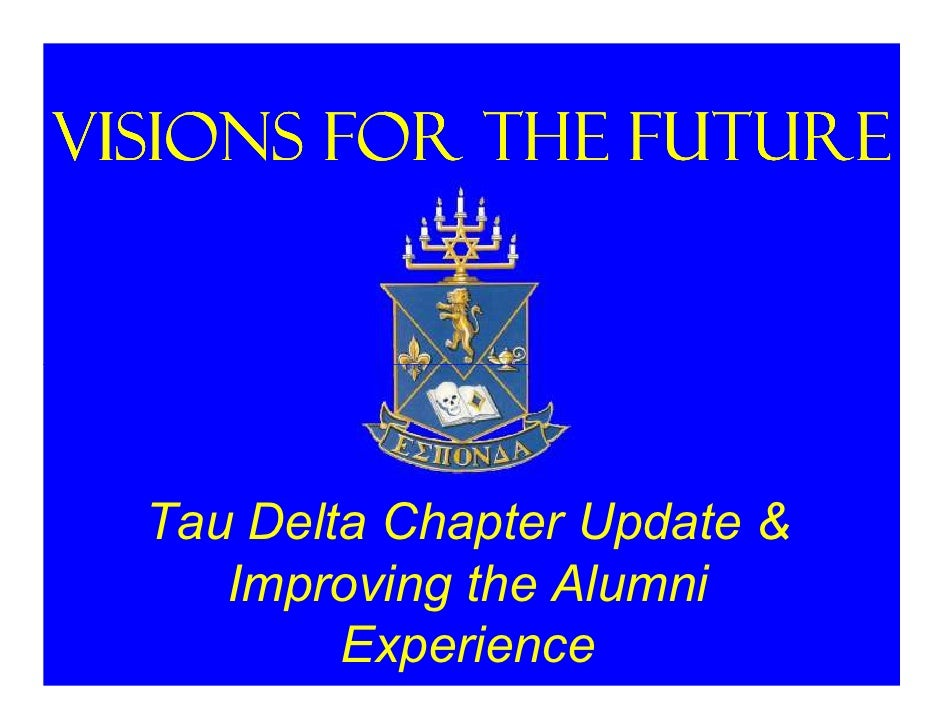 Visions for the Future       Tau Delta Chapter Update &      Improving the Alumni           Experience