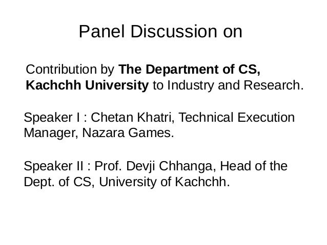 Panel Discussion on Contribution by The Department of CS, Kachchh University to Industry and Research. Speaker I : Chetan ...