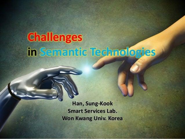 Challenges in Semantic Technologies Han, Sung-Kook Smart Services Lab. Won Kwang Univ. Korea