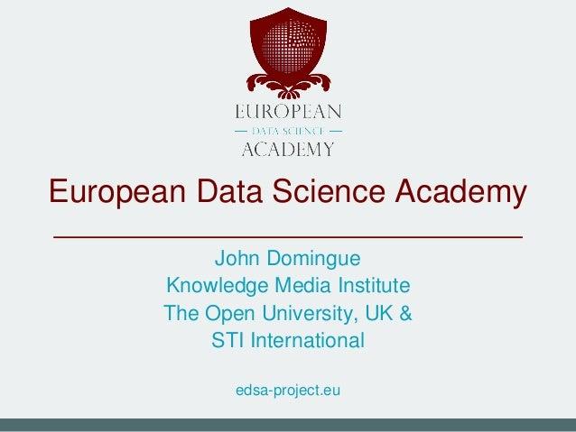 European Data Science Academy John Domingue Knowledge Media Institute The Open University, UK & STI International edsa-pro...