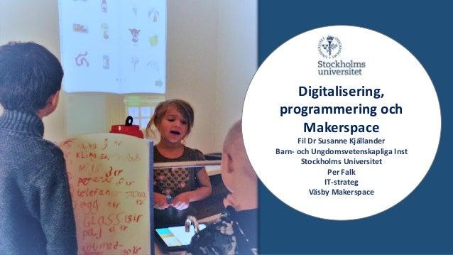 Digitalisering, programmering och Makerspace Fil Dr Susanne Kjällander Barn- och Ungdomsvetenskapliga Inst Stockholms Univ...