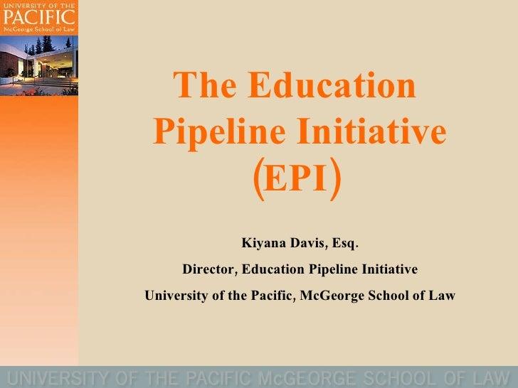 The Education  Pipeline Initiative (EPI)  Kiyana Davis, Esq. Director, Education Pipeline Initiative University of the Pac...