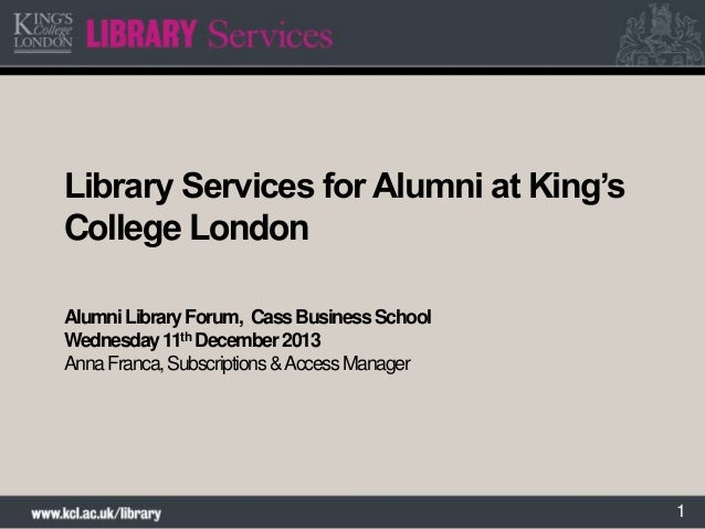 Library Services for Alumni at King's College London Alumni Library Forum, Cass Business School Wednesday 11th December 20...
