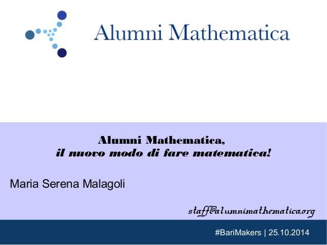 Alumni Mathematica,  il nuovo modo di fare matematica!  #BariMakers   25.10.2014  Maria Serena Malagoli  staff@alumnimathe...