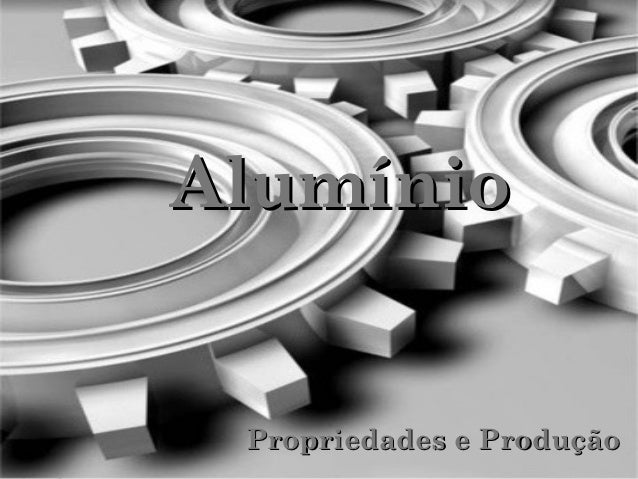 Alumínio Propriedades e Produção