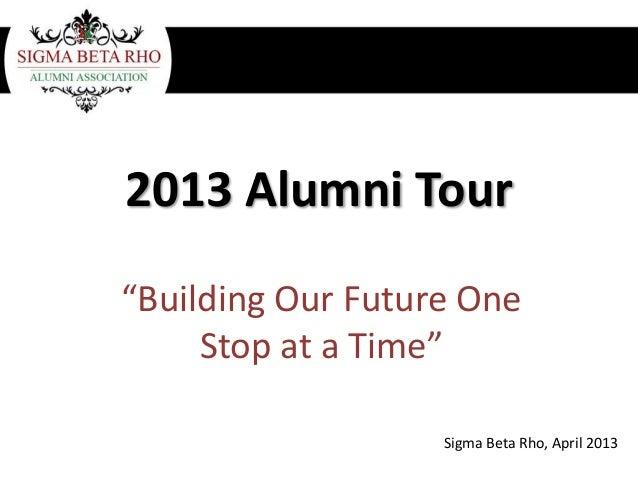 "2013 Alumni Tour""Building Our Future OneStop at a Time""Sigma Beta Rho, April 2013"
