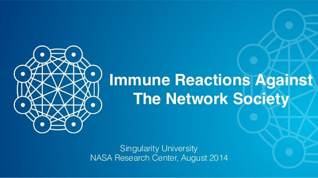 Immune Reactions Against  The Network Society  Singularity University  NASA Research Center, August 2014