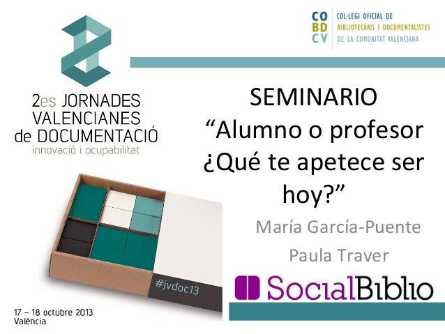 "SEMINARIO ""Alumno o profesor ¿Qué te apetece ser hoy?"" María García-Puente Paula Traver"