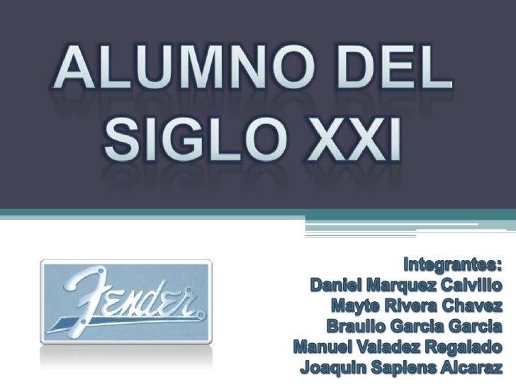 ALUMNO DEL SIGLO XXI<br />Integrantes:<br />Daniel Marquez Calvillo<br />Mayte Rivera Chavez<br />Braulio GarciaGarcia<br ...