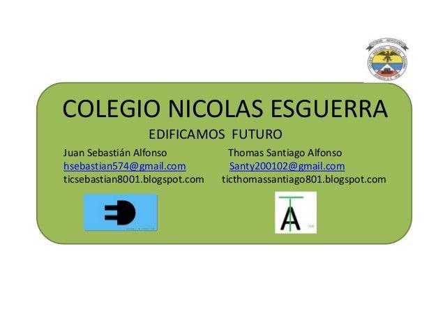 COLEGIO NICOLAS ESGUERRA EDIFICAMOS FUTURO Juan Sebastián Alfonso Thomas Santiago Alfonso hsebastian574@gmail.com Santy200...