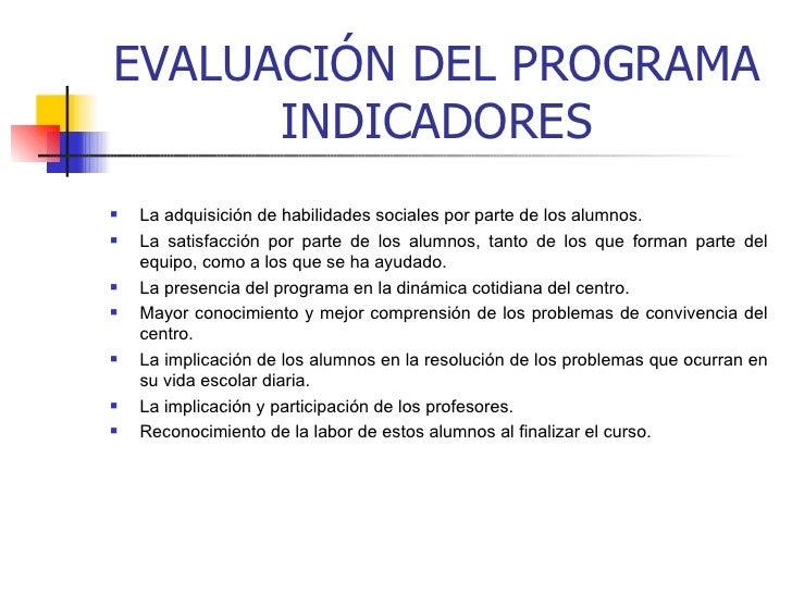 EVALUACIÓN DEL PROGRAMA INDICADORES <ul><li>La adquisición de habilidades sociales por parte de los alumnos.  </li></ul><u...