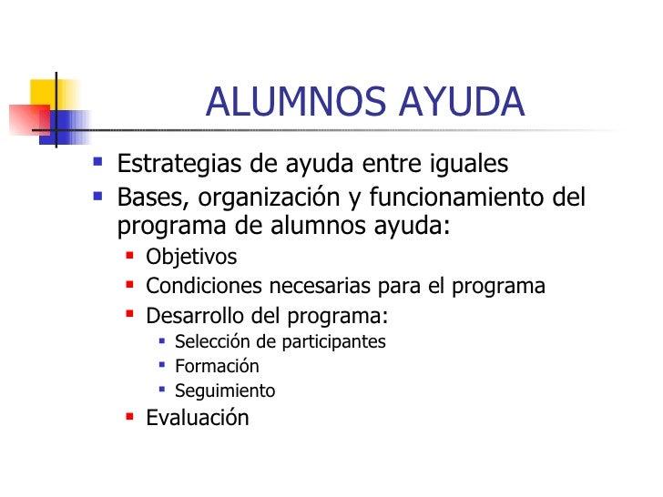 ALUMNOS AYUDA <ul><li>Estrategias de ayuda entre iguales </li></ul><ul><li>Bases, organización y funcionamiento del progra...