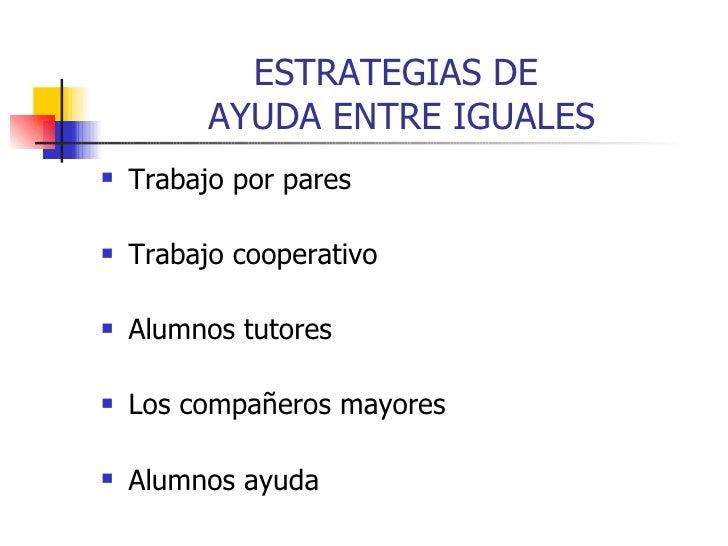 ESTRATEGIAS DE  AYUDA ENTRE IGUALES <ul><li>Trabajo por pares </li></ul><ul><li>Trabajo cooperativo </li></ul><ul><li>Alum...