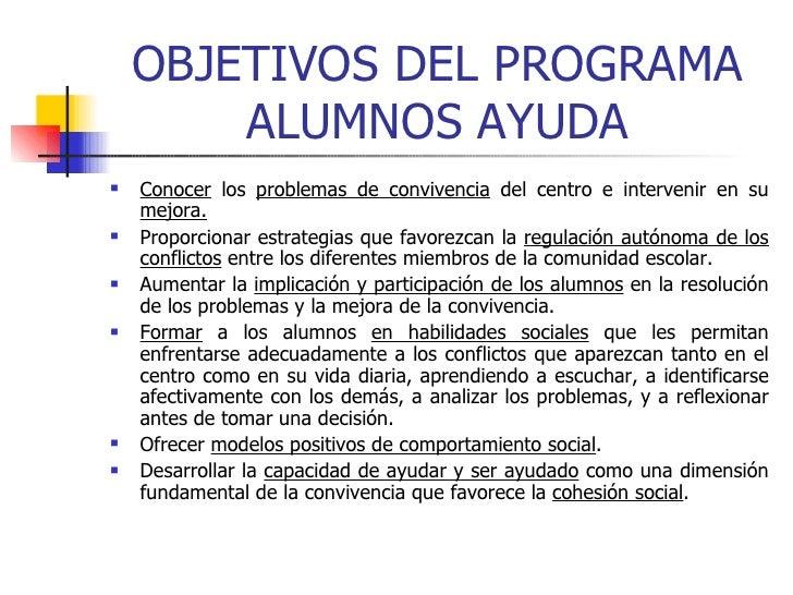 OBJETIVOS DEL PROGRAMA ALUMNOS AYUDA <ul><li>Conocer  los  problemas de convivencia  del centro e intervenir en su  mejora...