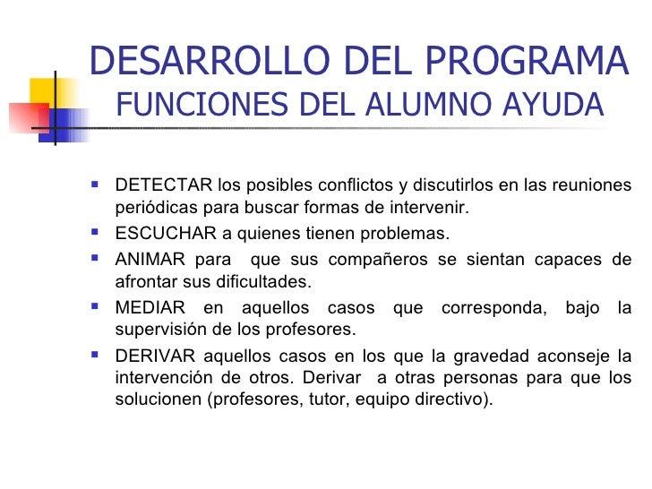 DESARROLLO DEL PROGRAMA FUNCIONES DEL ALUMNO AYUDA <ul><li>DETECTAR los posibles conflictos y discutirlos en las reuniones...