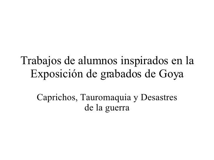 Trabajos de alumnos inspirados en la Exposición de grabados de Goya Caprichos, Tauromaquia y Desastres de la guerra